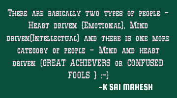 There are basically two types of people - Heart driven (Emotional), Mind driven(Intellectual) and