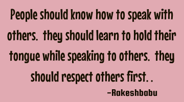 people should know how to speak with others. they should learn to hold their tongue while speaking