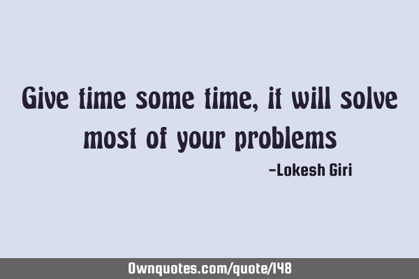 Give time some time, it will solve most of your