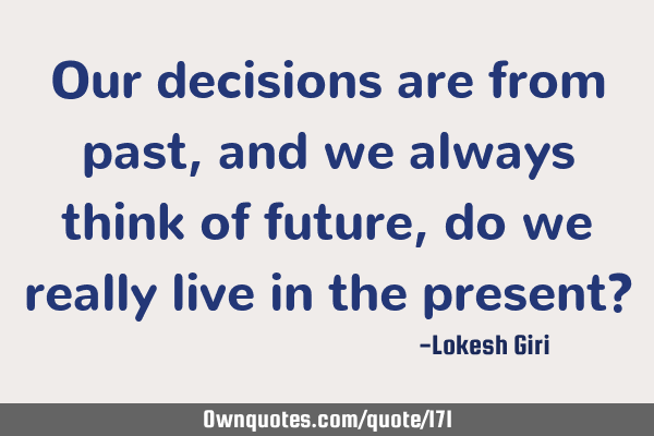 Our decisions are from past, and we always think of future, do we really live in the present?