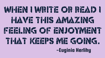 When I write or read I have this amazing feeling of enjoyment that keeps me going.