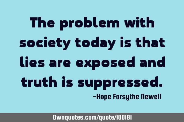 The problem with society today is that lies are exposed and truth is