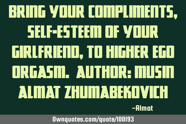 Bring your compliments, self-esteem of your girlfriend, to higher ego orgasm. Author: Musin Almat Z