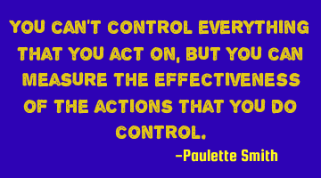 You can't control everything that you act on, but you can measure the effectiveness of the