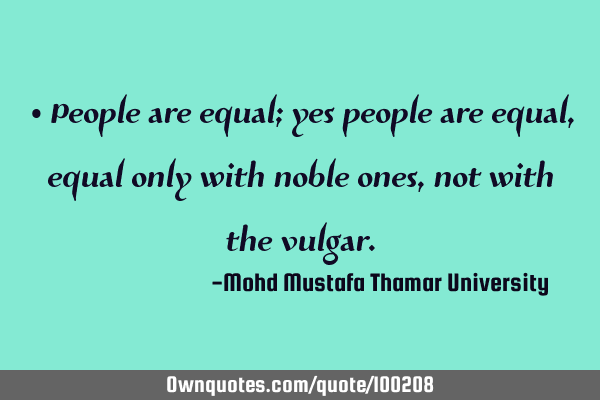 • People are equal; yes people are equal , equal only with noble ones, not with the
