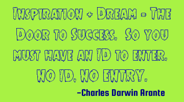 Inspiration + Dream = The Door to Success. So you must have an ID to enter. NO ID, NO ENTRY.
