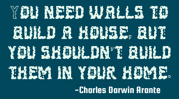 You need walls to build a house, but you shouldn