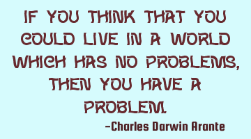 If you think that you could live in a world which has no problems, then you have a problem.