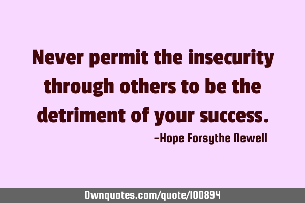 Never permit the insecurity through others to be the detriment of your