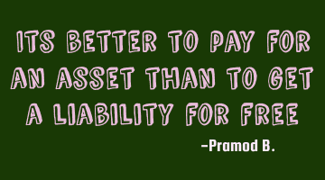 Its better to pay for an asset than to get a liability for
