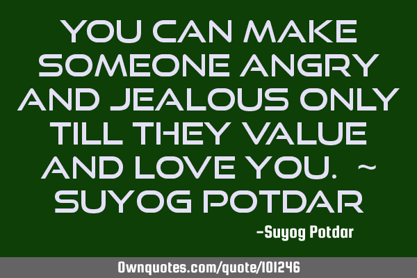 You can make someone angry and jealous only till they value and love you. ~ Suyog P