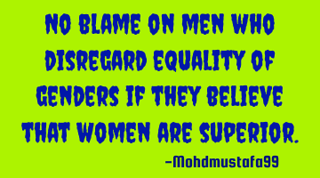 No blame on men who disregard equality of genders if they believe that women are superior.