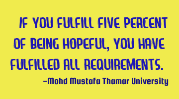 If you fulfill five percent of being hopeful, you have fulfilled all requirements.