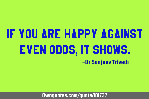 If you are happy against even odds, it shows.