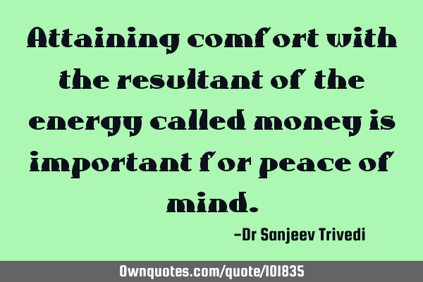 Attaining comfort with the resultant of the energy called money is important for peace of