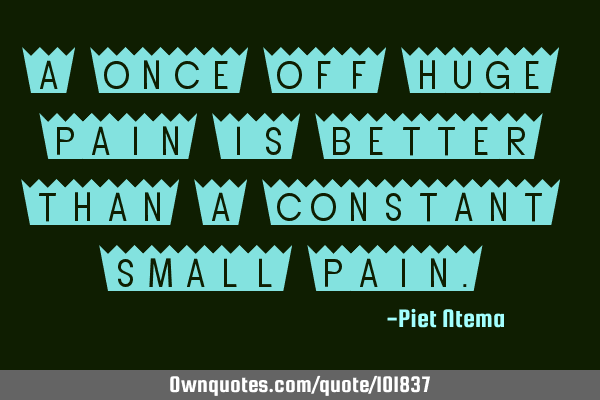 A once off huge pain is better than a constant small