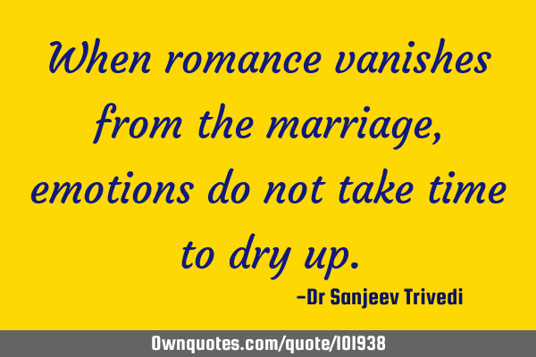 When romance vanishes from the marriage, emotions do not take time to dry