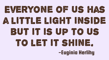 Everyone of us has a little light inside but it is up to us to let it