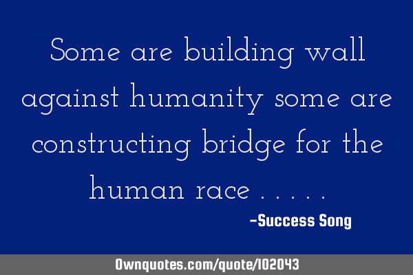 Some are building wall against humanity some are constructing bridge for the human race