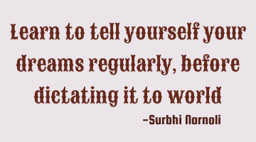Learn to tell yourself your dreams regularly, before dictating it to world