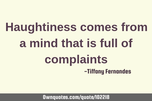 Haughtiness comes from a mind that is full of