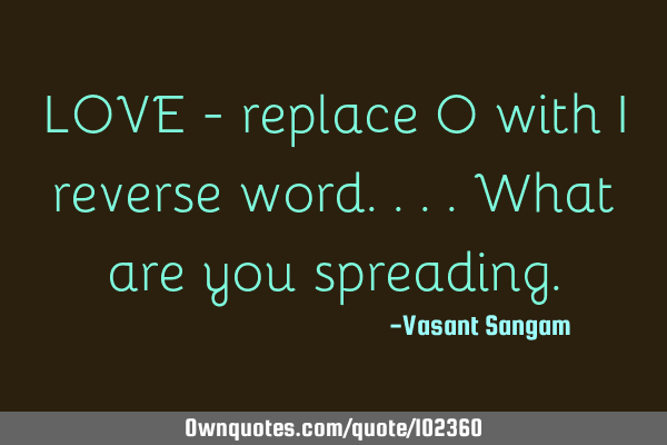 LOVE - replace O with I reverse word....what are you