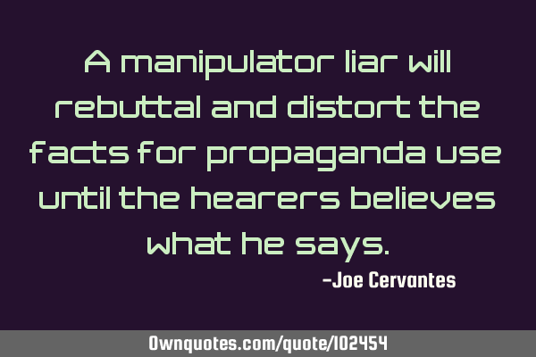 A manipulator liar will rebuttal and distort the facts for propaganda use until the hearers