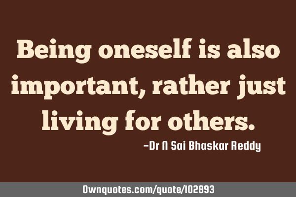 Being oneself is also important, rather just living for