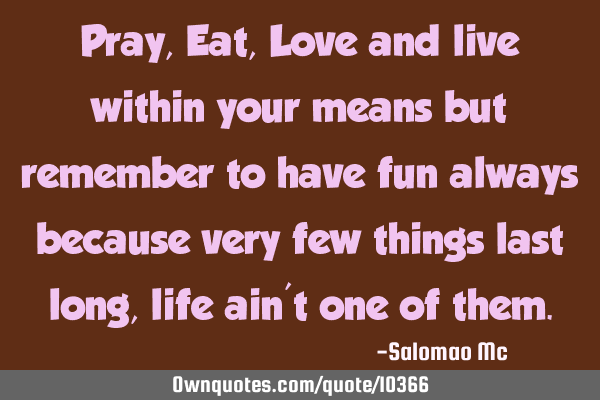 Pray, Eat, Love and live within your means but remember to have fun always because very few things