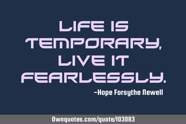 Life is temporary, live it