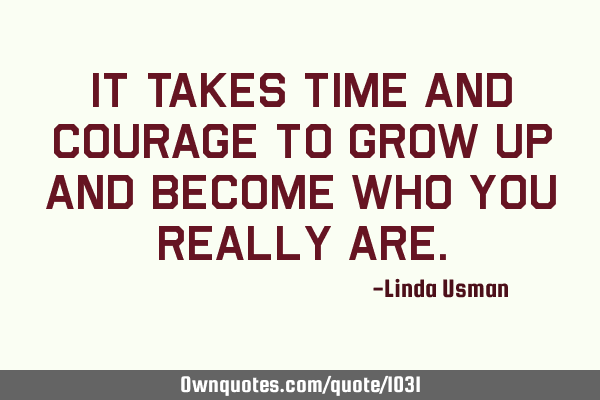 It takes time and courage to grow up and become who you really
