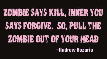 Zombie says Kill, inner you says forgive. So, Pull the zombie out of your