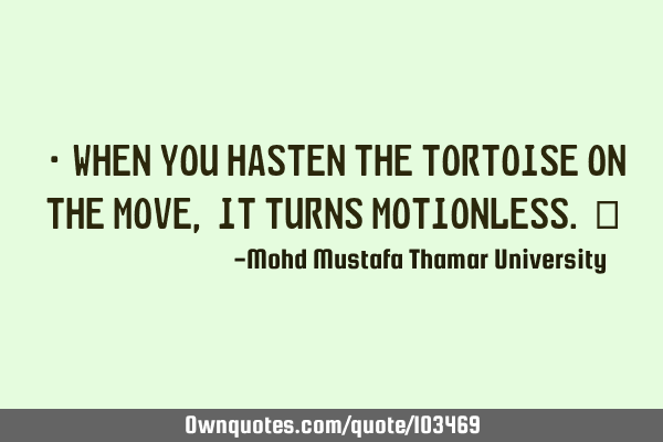 • When you hasten the tortoise on the move , it turns motionless.‎