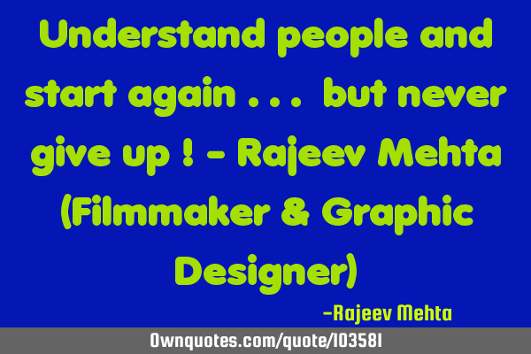 Understand people and start again ... but never give up ! - Rajeev Mehta (Filmmaker & Graphic D