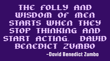The folly and wisdom of men starts when they stop thinking and start acting. David Benedict Zumbo
