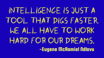 Intelligence is just a tool that digs faster, we all have to work hard for our dreams.