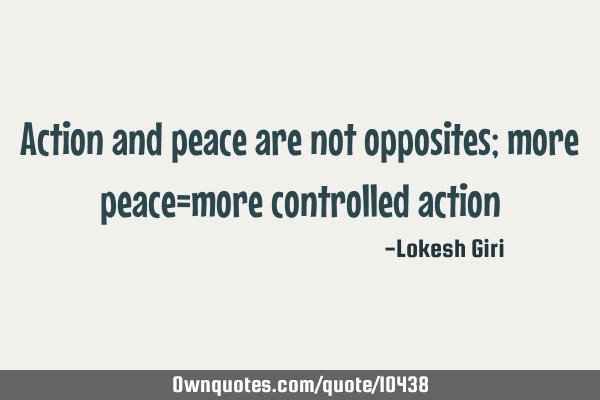 Action and peace are not opposites; more peace=more controlled