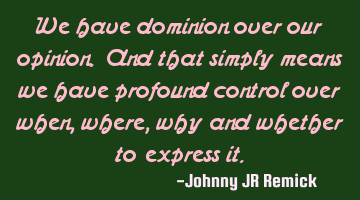 We have dominion over our opinion. And that simply means we have profound control over when, where,
