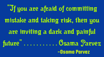 """If you are afraid of committing mistake and taking risk, then you are inviting a dark and painful"