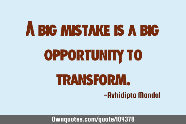 A big mistake is a big opportunity to