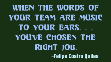 WHEN THE WORDS OF YOUR TEAM ARE MUSIC TO YOUR EARS...YOU'VE CHOSEN THE RIGHT JOB.