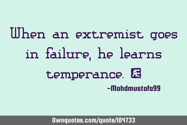 When an extremist goes in failure, he learns temperance. ‎