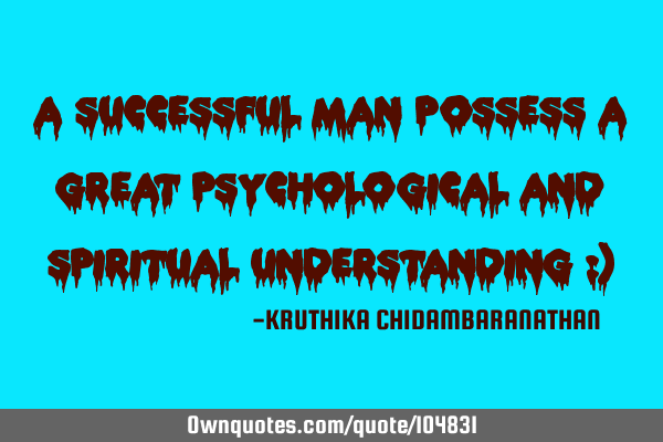 A successful man possess a great psychological and spiritual understanding :)