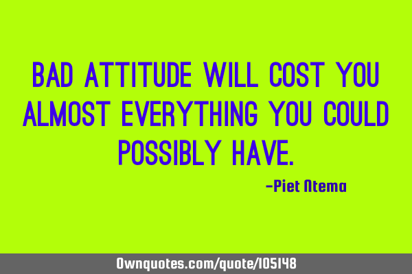 Bad attitude will cost you almost everything you could possibly