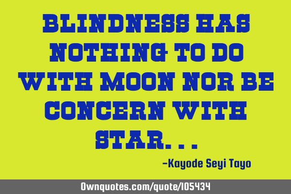 Blindness has nothing to do with moon nor be concern with