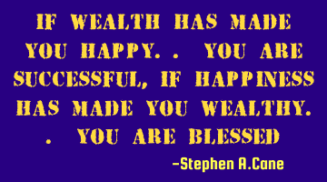 If wealth has made you happy.. you are successful, If happiness has made you wealthy.. you are