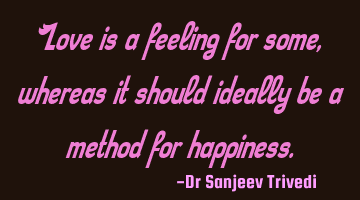 Love is a feeling for some, whereas it should ideally be a method for happiness.