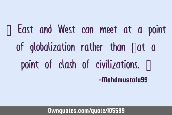 ‎ East and West can meet at a point of globalization rather than ‎at a point of clash of