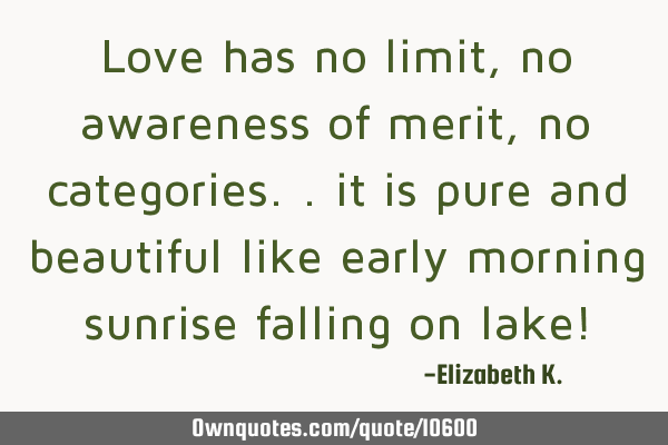 Love has no limit, no awareness of merit, no categories.. it is pure and beautiful like early