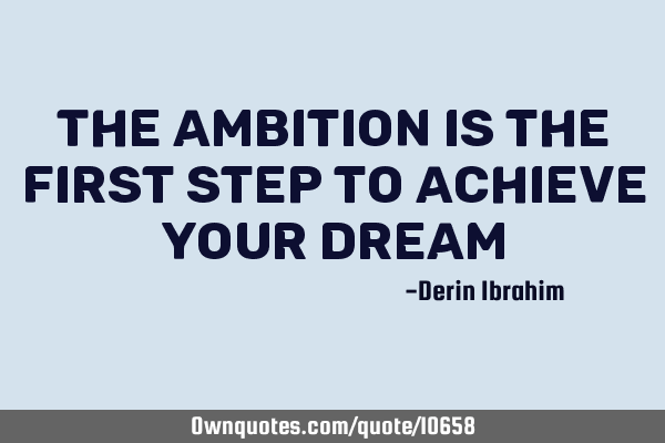 The ambition is the first step to achieve your